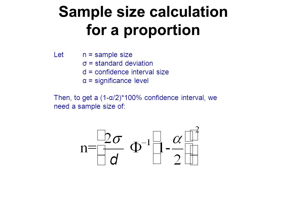 Sample size calculation for a proportion Letn = sample size σ = standard deviation d = confidence interval size α = significance level Then, to get a (1-α/2)*100% confidence interval, we need a sample size of: