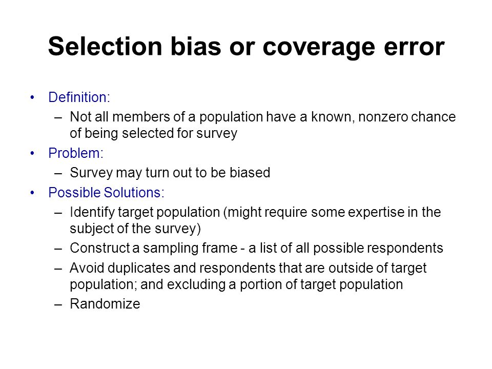 Selection bias or coverage error Definition: –Not all members of a population have a known, nonzero chance of being selected for survey Problem: –Survey may turn out to be biased Possible Solutions: –Identify target population (might require some expertise in the subject of the survey) –Construct a sampling frame - a list of all possible respondents –Avoid duplicates and respondents that are outside of target population; and excluding a portion of target population –Randomize