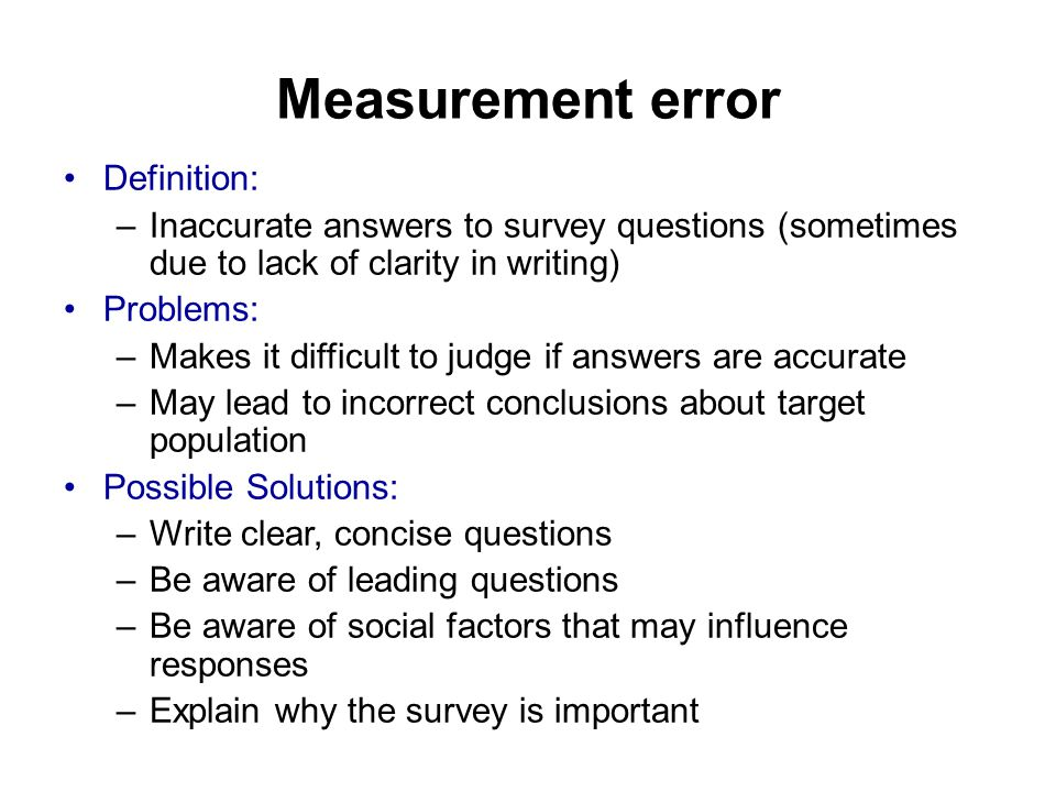 Measurement error Definition: –Inaccurate answers to survey questions (sometimes due to lack of clarity in writing) Problems: –Makes it difficult to judge if answers are accurate –May lead to incorrect conclusions about target population Possible Solutions: –Write clear, concise questions –Be aware of leading questions –Be aware of social factors that may influence responses –Explain why the survey is important