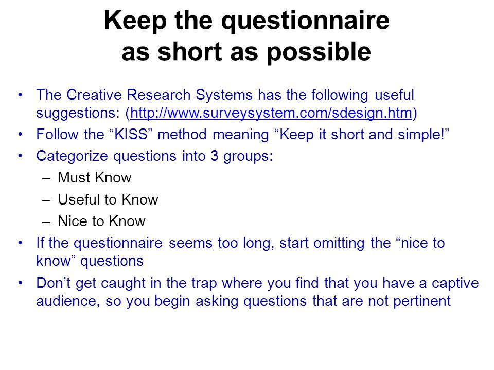 Keep the questionnaire as short as possible The Creative Research Systems has the following useful suggestions: (http://www.surveysystem.com/sdesign.htm)http://www.surveysystem.com/sdesign.htm Follow the KISS method meaning Keep it short and simple! Categorize questions into 3 groups: –Must Know –Useful to Know –Nice to Know If the questionnaire seems too long, start omitting the nice to know questions Don't get caught in the trap where you find that you have a captive audience, so you begin asking questions that are not pertinent