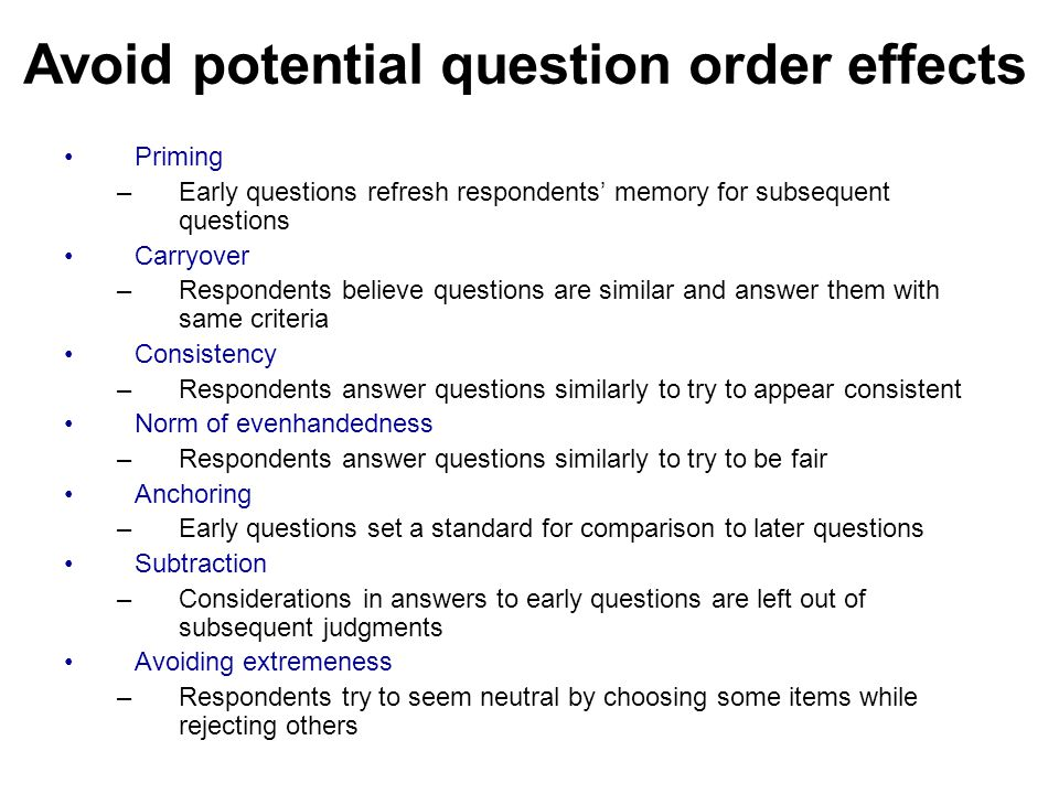 Avoid potential question order effects Priming –Early questions refresh respondents' memory for subsequent questions Carryover –Respondents believe questions are similar and answer them with same criteria Consistency –Respondents answer questions similarly to try to appear consistent Norm of evenhandedness –Respondents answer questions similarly to try to be fair Anchoring –Early questions set a standard for comparison to later questions Subtraction –Considerations in answers to early questions are left out of subsequent judgments Avoiding extremeness –Respondents try to seem neutral by choosing some items while rejecting others