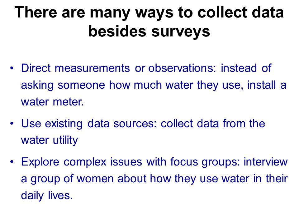 There are many ways to collect data besides surveys Direct measurements or observations: instead of asking someone how much water they use, install a water meter.