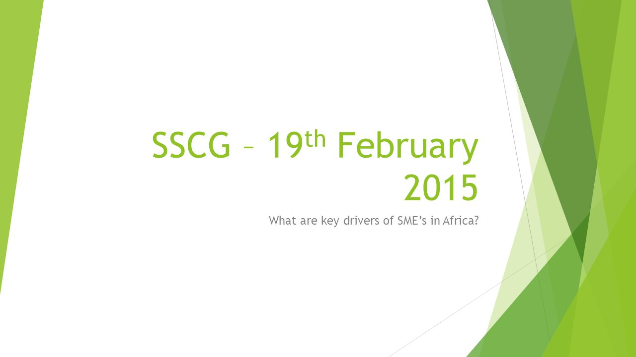 SSCG – 19 th February 2015 What are key drivers of SME's in Africa