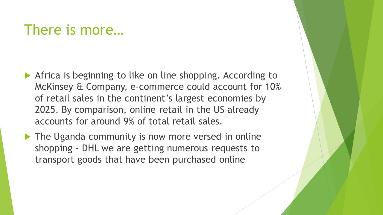 There is more…  Africa is beginning to like on line shopping. According to McKinsey & Company, e-commerce could account for 10% of retail sales in th