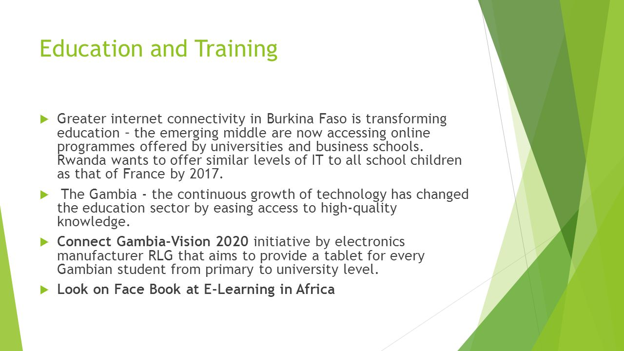 Education and Training  Greater internet connectivity in Burkina Faso is transforming education – the emerging middle are now accessing online programmes offered by universities and business schools.