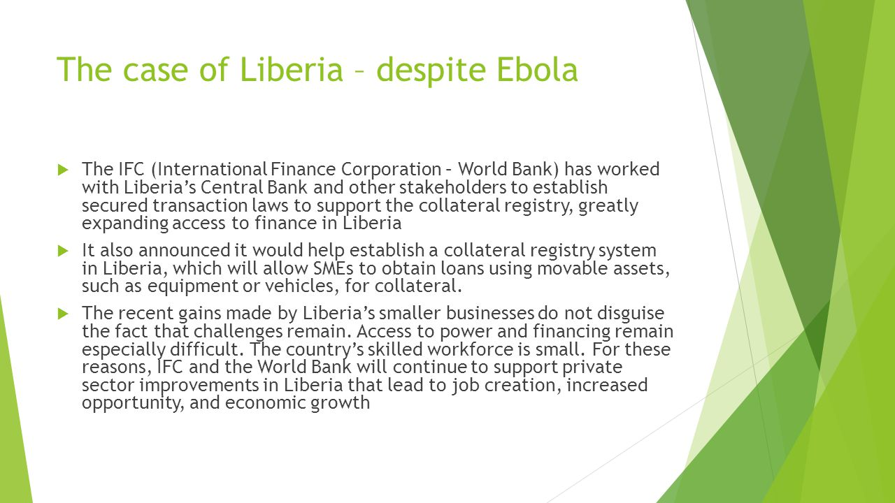 The case of Liberia – despite Ebola  The IFC (International Finance Corporation – World Bank) has worked with Liberia's Central Bank and other stakeholders to establish secured transaction laws to support the collateral registry, greatly expanding access to finance in Liberia  It also announced it would help establish a collateral registry system in Liberia, which will allow SMEs to obtain loans using movable assets, such as equipment or vehicles, for collateral.