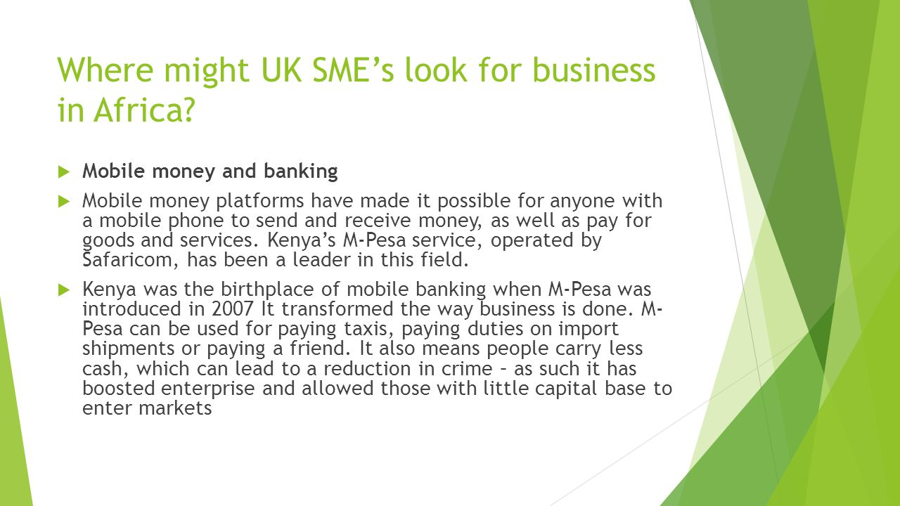 Where might UK SME's look for business in Africa?  Mobile money and banking  Mobile money platforms have made it possible for anyone with a mobile p