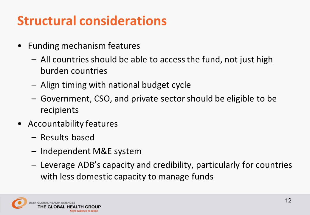 Structural considerations Funding mechanism features –All countries should be able to access the fund, not just high burden countries –Align timing with national budget cycle –Government, CSO, and private sector should be eligible to be recipients Accountability features –Results-based –Independent M&E system –Leverage ADB's capacity and credibility, particularly for countries with less domestic capacity to manage funds 12