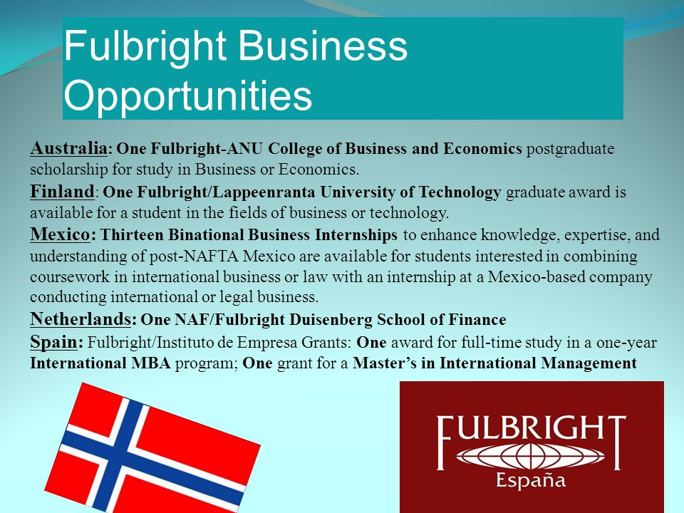Fulbright Business Opportunities Australia : One Fulbright-ANU College of Business and Economics postgraduate scholarship for study in Business or Economics.