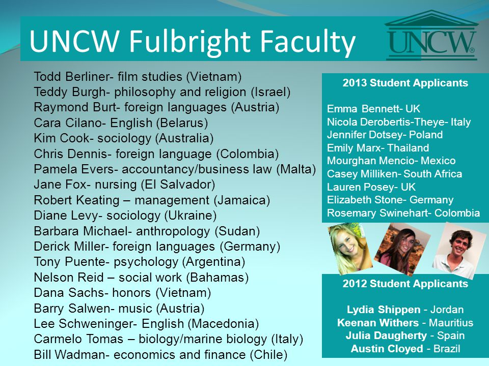 UNCW Fulbright Faculty Todd Berliner- film studies (Vietnam) Teddy Burgh- philosophy and religion (Israel) Raymond Burt- foreign languages (Austria) Cara Cilano- English (Belarus) Kim Cook- sociology (Australia) Chris Dennis- foreign language (Colombia) Pamela Evers- accountancy/business law (Malta) Jane Fox- nursing (El Salvador) Robert Keating – management (Jamaica) Diane Levy- sociology (Ukraine) Barbara Michael- anthropology (Sudan) Derick Miller- foreign languages (Germany) Tony Puente- psychology (Argentina) Nelson Reid – social work (Bahamas) Dana Sachs- honors (Vietnam) Barry Salwen- music (Austria) Lee Schweninger- English (Macedonia) Carmelo Tomas – biology/marine biology (Italy) Bill Wadman- economics and finance (Chile) 2012 Student Applicants Lydia Shippen - Jordan Keenan Withers - Mauritius Julia Daugherty - Spain Austin Cloyed - Brazil 2013 Student Applicants Emma Bennett- UK Nicola Derobertis-Theye- Italy Jennifer Dotsey- Poland Emily Marx- Thailand Mourghan Mencio- Mexico Casey Milliken- South Africa Lauren Posey- UK Elizabeth Stone- Germany Rosemary Swinehart- Colombia