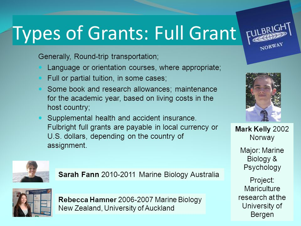 Types of Grants: Full Grant Generally, Round-trip transportation; Language or orientation courses, where appropriate; Full or partial tuition, in some cases; Some book and research allowances; maintenance for the academic year, based on living costs in the host country; Supplemental health and accident insurance.