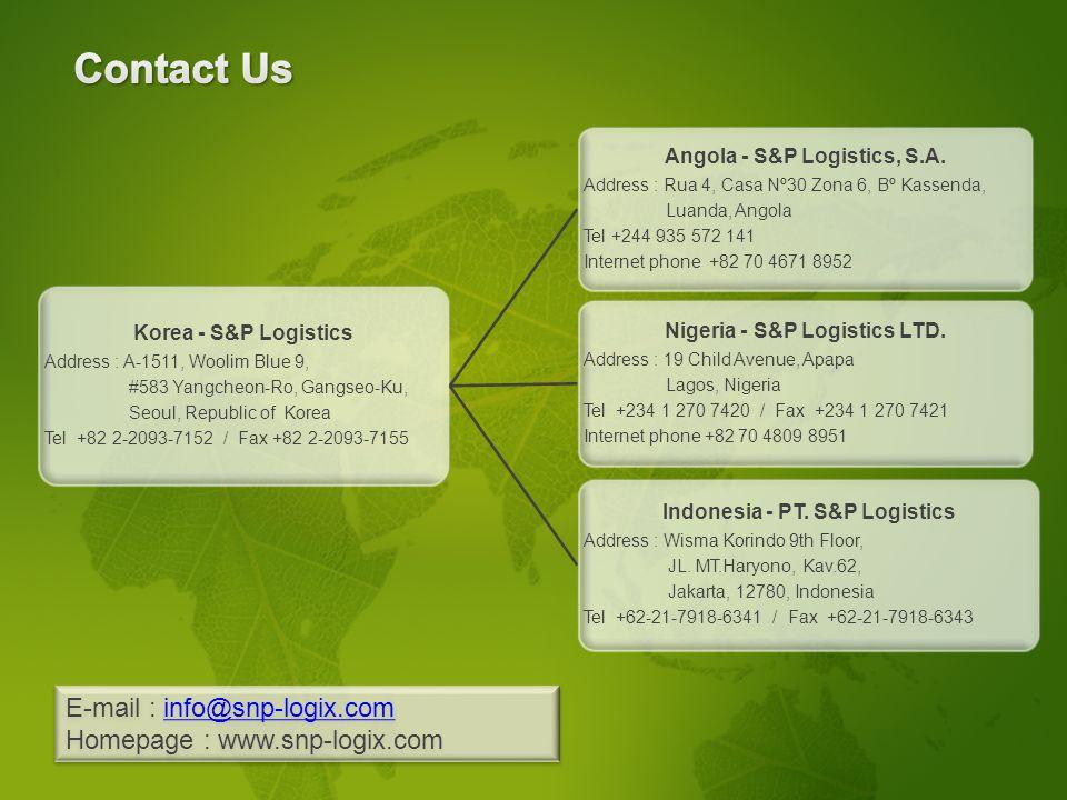 S&P Logistics Korea - S&P Logistics Address : A-1511, Woolim Blue 9, #583 Yangcheon-Ro, Gangseo-Ku, Seoul, Republic of Korea Tel +82 2-2093-7152 / Fax +82 2-2093-7155 Angola - S&P Logistics, S.A.