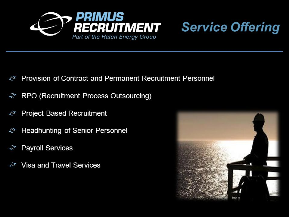 Service Offering Provision of Contract and Permanent Recruitment Personnel RPO (Recruitment Process Outsourcing) Project Based Recruitment Headhunting of Senior Personnel Payroll Services Visa and Travel Services