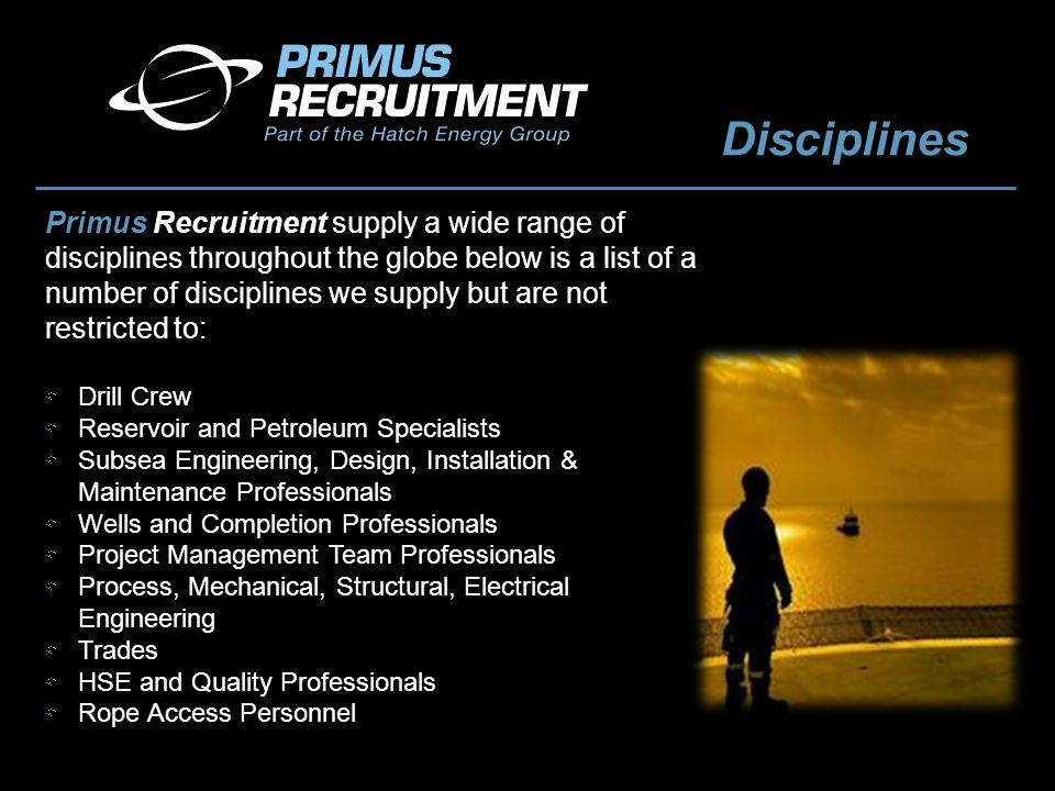Disciplines Primus Recruitment supply a wide range of disciplines throughout the globe below is a list of a number of disciplines we supply but are not restricted to: Drill Crew Reservoir and Petroleum Specialists Subsea Engineering, Design, Installation & Maintenance Professionals Wells and Completion Professionals Project Management Team Professionals Process, Mechanical, Structural, Electrical Engineering Trades HSE and Quality Professionals Rope Access Personnel