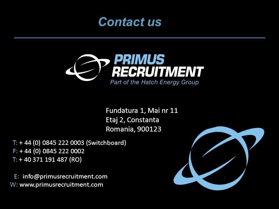 Contact us T: + 44 (0) 0845 222 0003 (Switchboard) F: + 44 (0) 0845 222 0002 T: + 40 371 191 487 (RO) E: info@primusrecruitment.com W: www.primusrecruitment.com Fundatura 1, Mai nr 11 Etaj 2, Constanta Romania, 900123