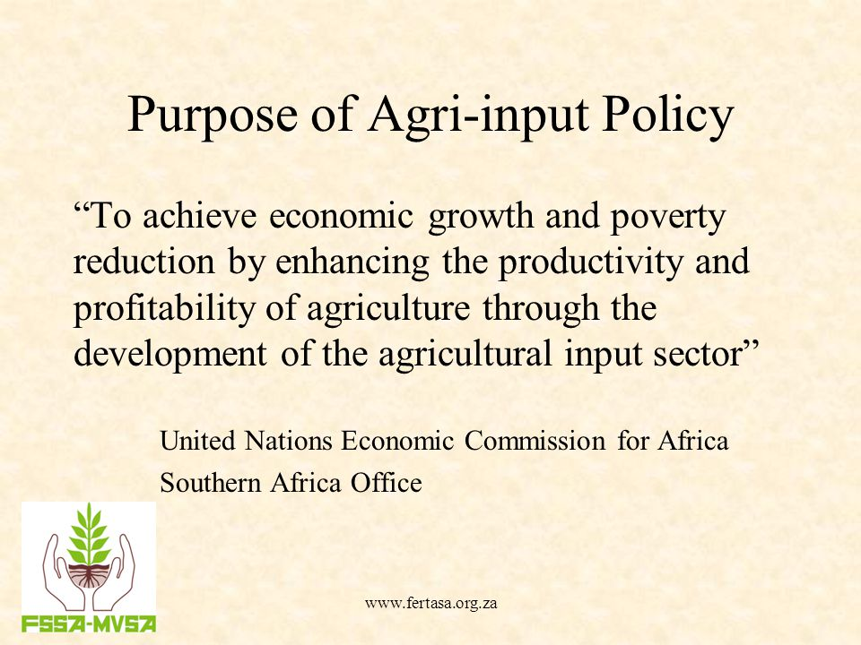 Purpose of Agri-input Policy To achieve economic growth and poverty reduction by enhancing the productivity and profitability of agriculture through the development of the agricultural input sector United Nations Economic Commission for Africa Southern Africa Office www.fertasa.org.za