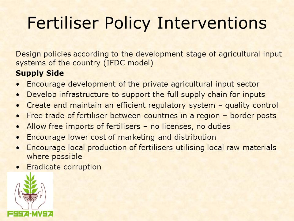 Fertiliser Policy Interventions Design policies according to the development stage of agricultural input systems of the country (IFDC model) Supply Side Encourage development of the private agricultural input sector Develop infrastructure to support the full supply chain for inputs Create and maintain an efficient regulatory system – quality control Free trade of fertiliser between countries in a region – border posts Allow free imports of fertilisers – no licenses, no duties Encourage lower cost of marketing and distribution Encourage local production of fertilisers utilising local raw materials where possible Eradicate corruption