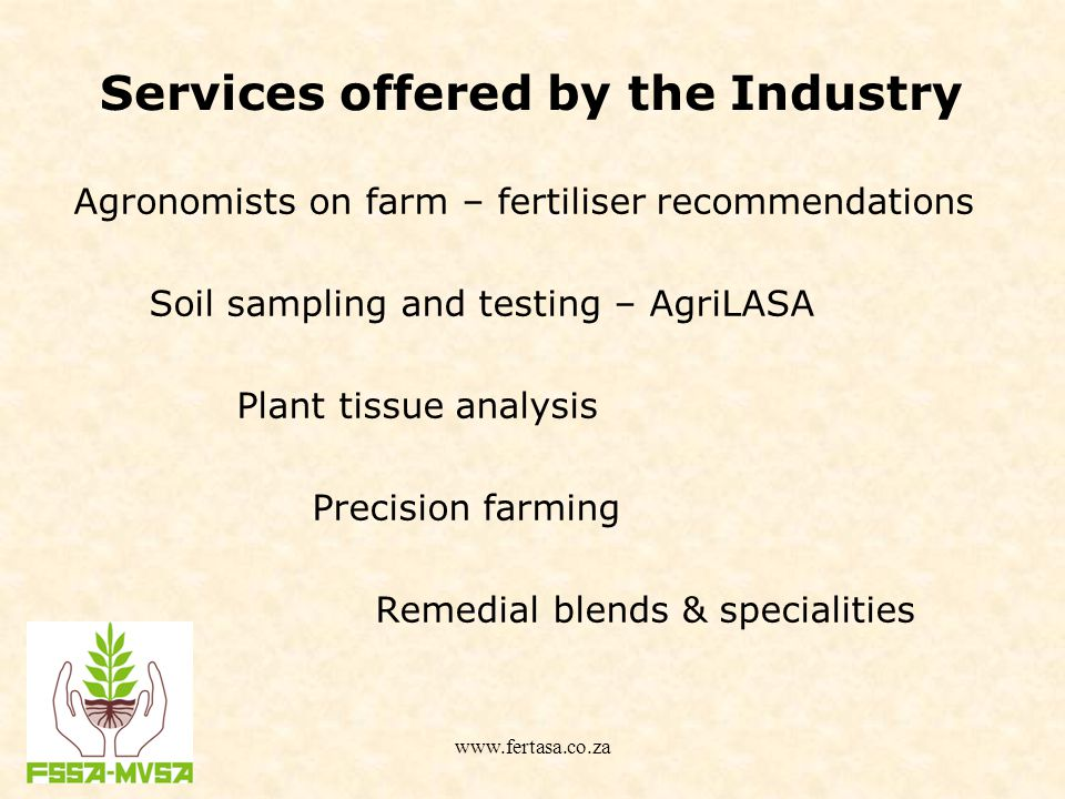 Services offered by the Industry Agronomists on farm – fertiliser recommendations Soil sampling and testing – AgriLASA Plant tissue analysis Precision farming Remedial blends & specialities www.fertasa.co.za