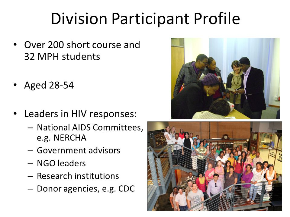 Division Participant Profile Over 200 short course and 32 MPH students Aged 28-54 Leaders in HIV responses: – National AIDS Committees, e.g.