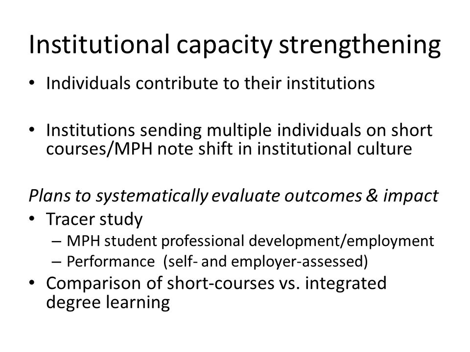 Institutional capacity strengthening Individuals contribute to their institutions Institutions sending multiple individuals on short courses/MPH note shift in institutional culture Plans to systematically evaluate outcomes & impact Tracer study – MPH student professional development/employment – Performance (self- and employer-assessed) Comparison of short-courses vs.