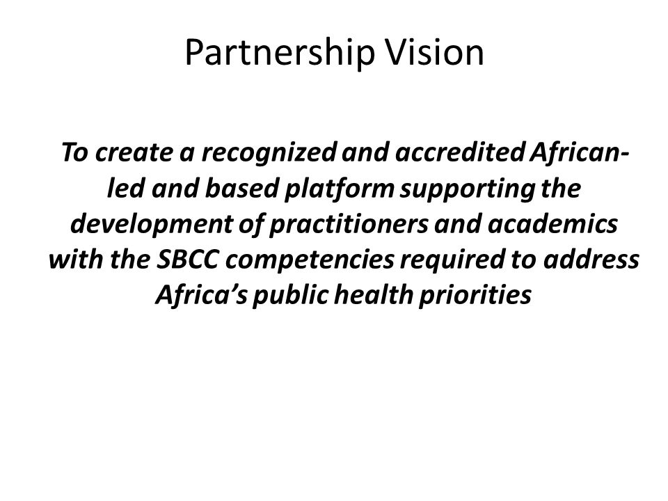 Partnership Vision To create a recognized and accredited African- led and based platform supporting the development of practitioners and academics with the SBCC competencies required to address Africa's public health priorities