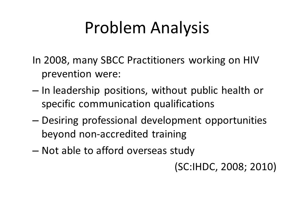 Problem Analysis In 2008, many SBCC Practitioners working on HIV prevention were: – In leadership positions, without public health or specific communication qualifications – Desiring professional development opportunities beyond non-accredited training – Not able to afford overseas study (SC:IHDC, 2008; 2010)