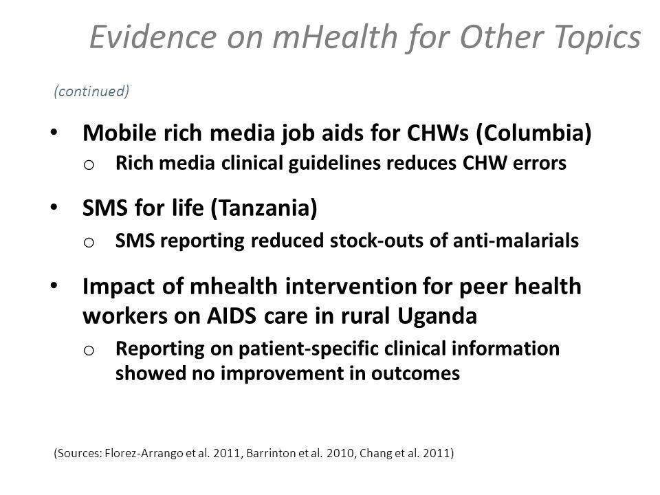 Evidence on mHealth for Other Topics Mobile rich media job aids for CHWs (Columbia) o Rich media clinical guidelines reduces CHW errors SMS for life (Tanzania) o SMS reporting reduced stock-outs of anti-malarials Impact of mhealth intervention for peer health workers on AIDS care in rural Uganda o Reporting on patient-specific clinical information showed no improvement in outcomes (Sources: Florez-Arrango et al.