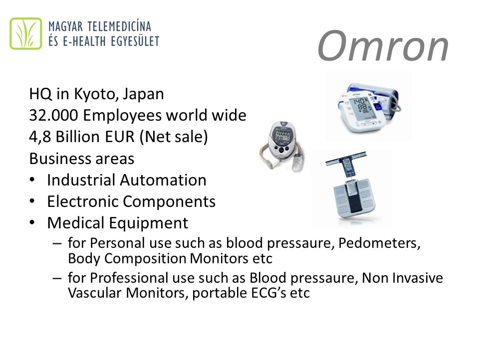 Omron HQ in Kyoto, Japan 32.000 Employees world wide 4,8 Billion EUR (Net sale) Business areas Industrial Automation Electronic Components Medical Equipment – for Personal use such as blood pressaure, Pedometers, Body Composition Monitors etc – for Professional use such as Blood pressaure, Non Invasive Vascular Monitors, portable ECG's etc