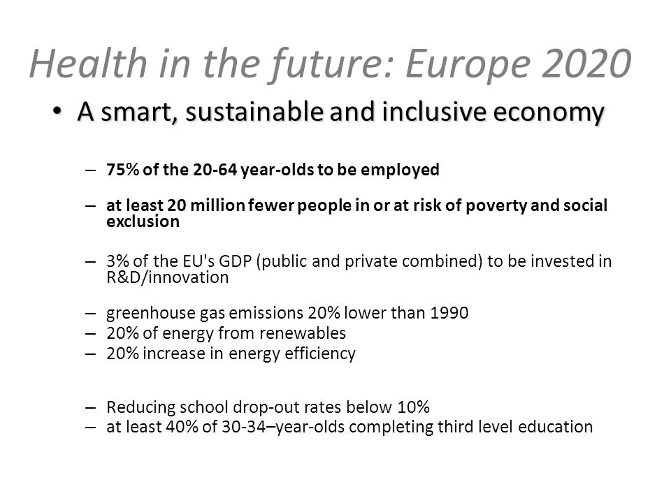 Health in the future: Europe 2020 A smart, sustainable and inclusiveeconomy A smart, sustainable and inclusive economy – 75% of the 20-64 year-olds to be employed – at least 20 million fewer people in or at risk of poverty and social exclusion – 3% of the EU s GDP (public and private combined) to be invested in R&D/innovation – greenhouse gas emissions 20% lower than 1990 – 20% of energy from renewables – 20% increase in energy efficiency – Reducing school drop-out rates below 10% – at least 40% of 30-34–year-olds completing third level education