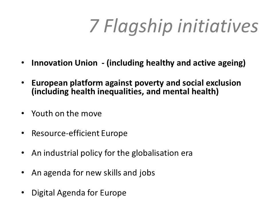 7 Flagship initiatives Innovation Union - (including healthy and active ageing) European platform against poverty and social exclusion (including health inequalities, and mental health) Youth on the move Resource-efficient Europe An industrial policy for the globalisation era An agenda for new skills and jobs Digital Agenda for Europe