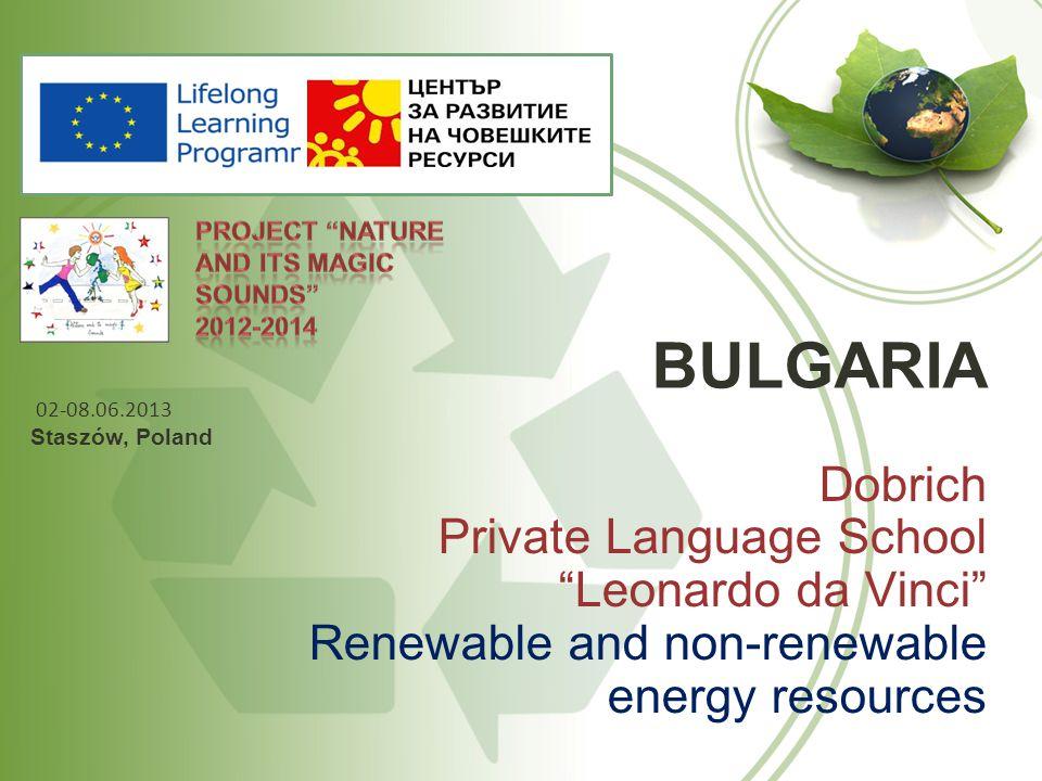 BULGARIA Dobrich Private Language School Leonardo da Vinci Renewable and non-renewable energy resources 02-08.06.2013 Staszów, Poland