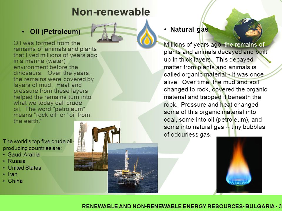 RENEWABLE AND NON-RENEWABLE ENERGY RESOURCES- BULGARIA - 3 Non-renewable Oil was formed from the remains of animals and plants that lived millions of years ago in a marine (water) environment before the dinosaurs.