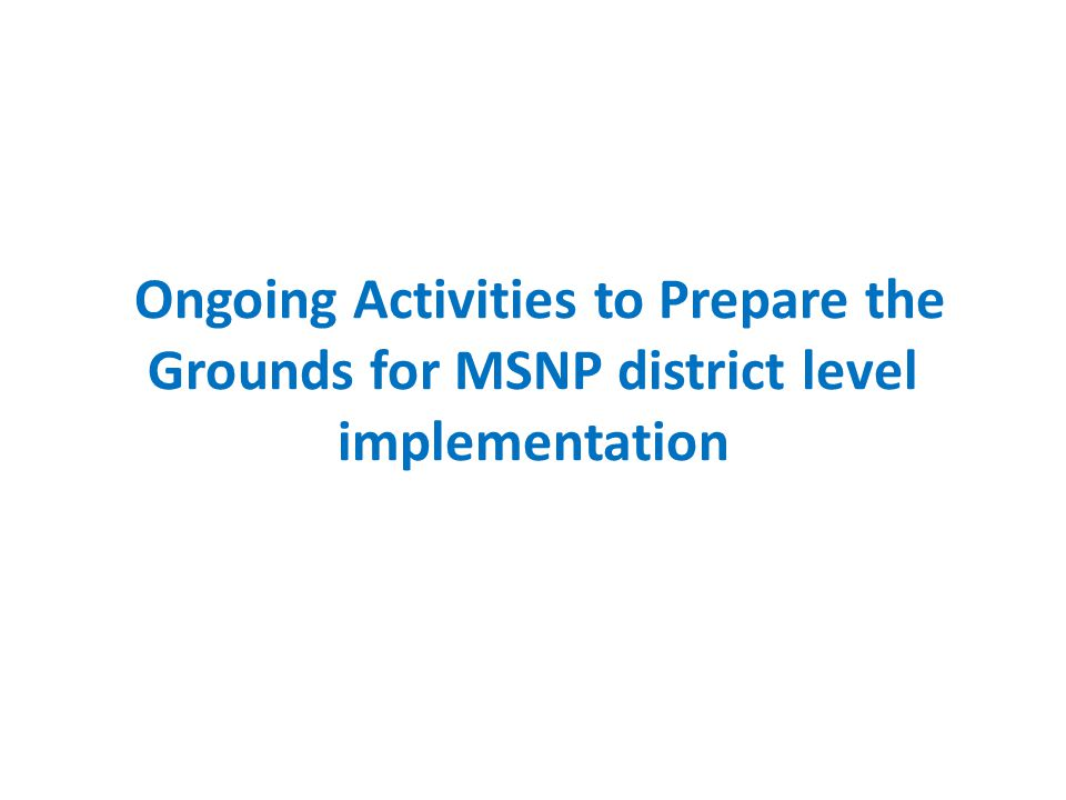Ongoing Activities to Prepare the Grounds for MSNP district level implementation