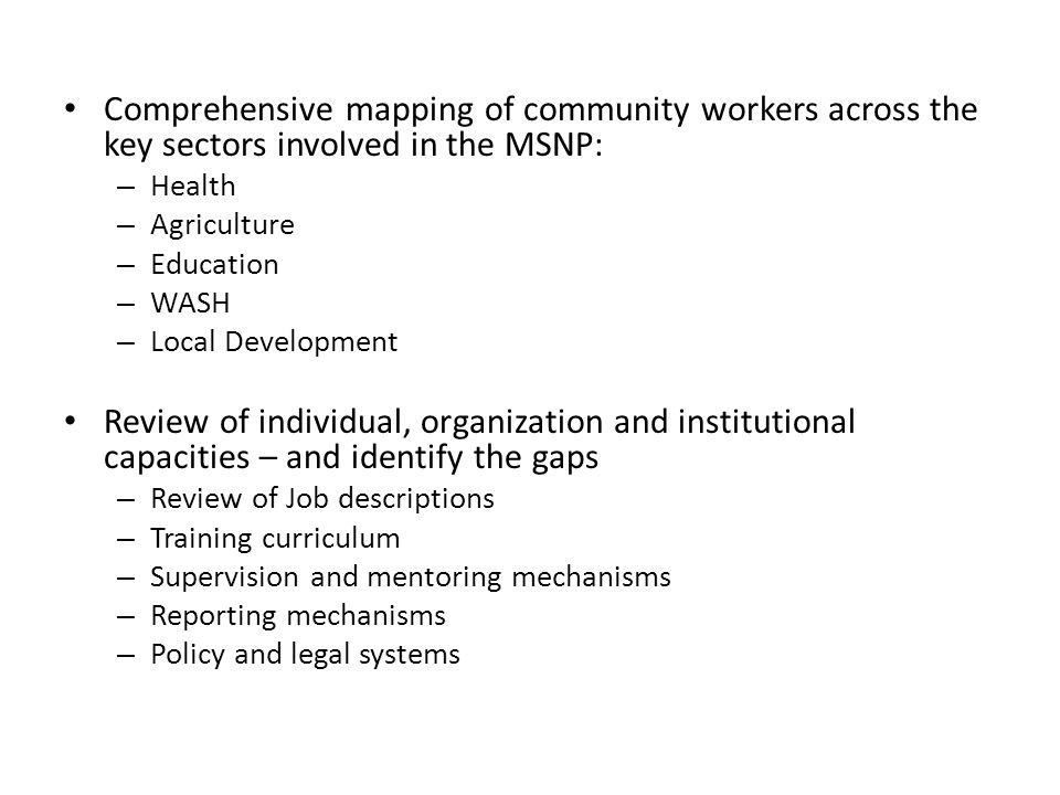 Comprehensive mapping of community workers across the key sectors involved in the MSNP: – Health – Agriculture – Education – WASH – Local Development Review of individual, organization and institutional capacities – and identify the gaps – Review of Job descriptions – Training curriculum – Supervision and mentoring mechanisms – Reporting mechanisms – Policy and legal systems