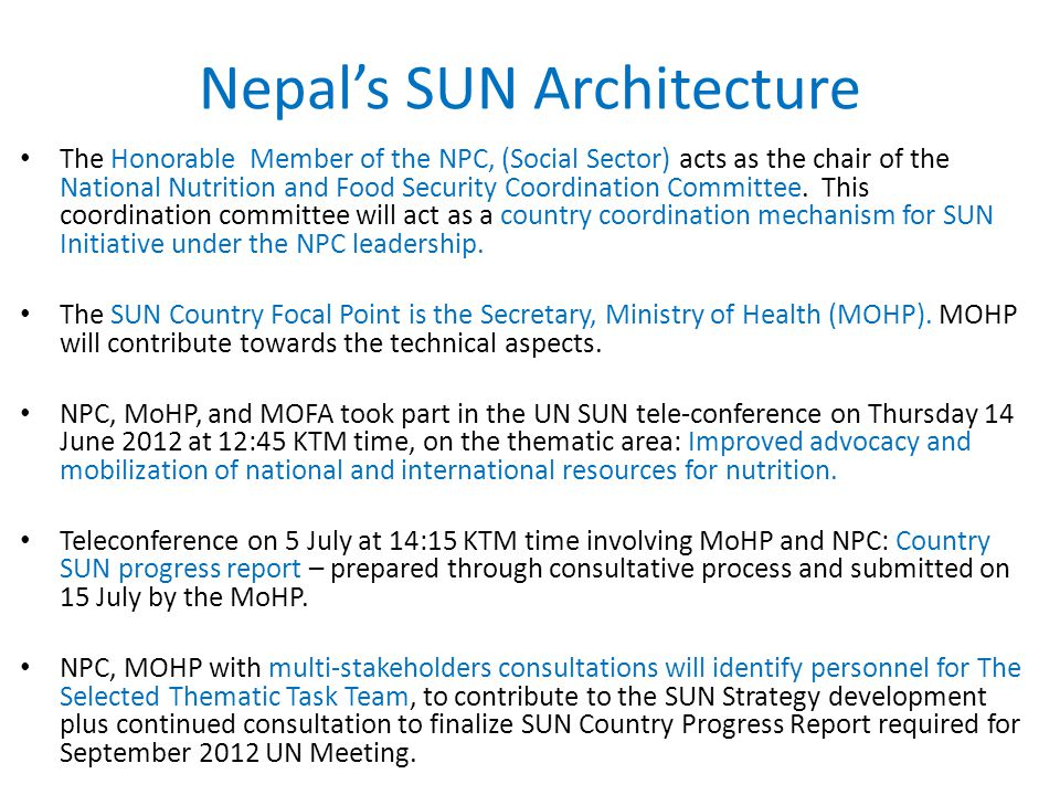 Nepal's SUN Architecture The Honorable Member of the NPC, (Social Sector) acts as the chair of the National Nutrition and Food Security Coordination Committee.