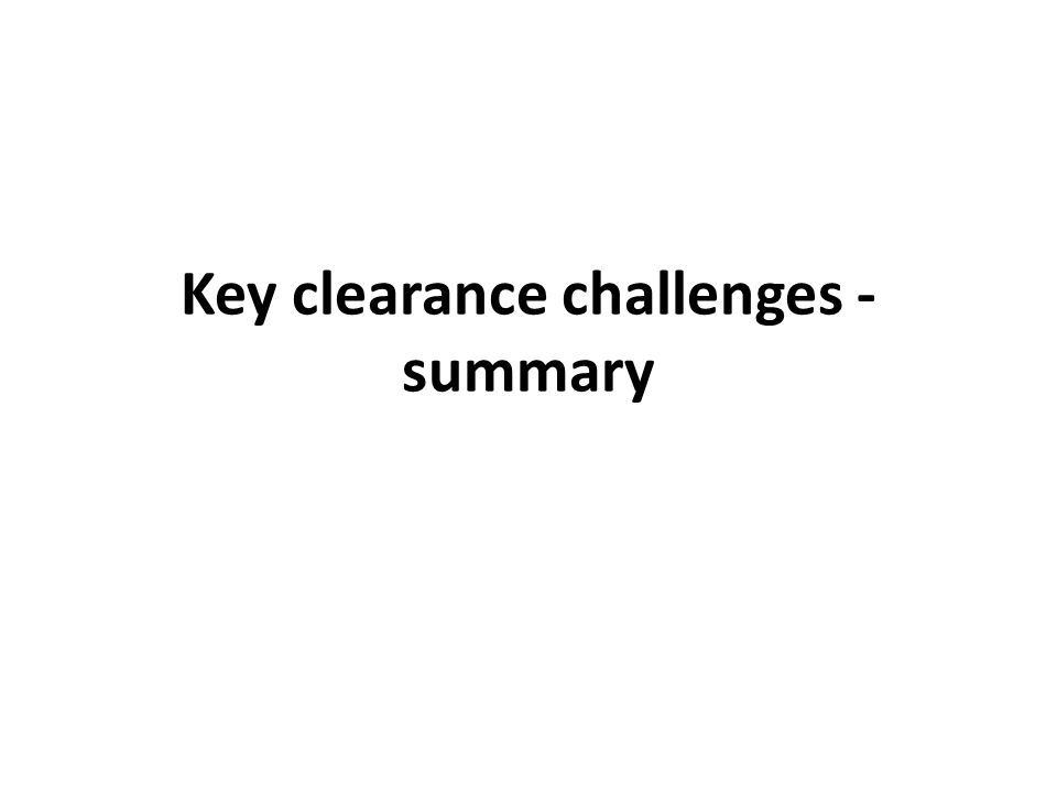 Key clearance challenges - summary