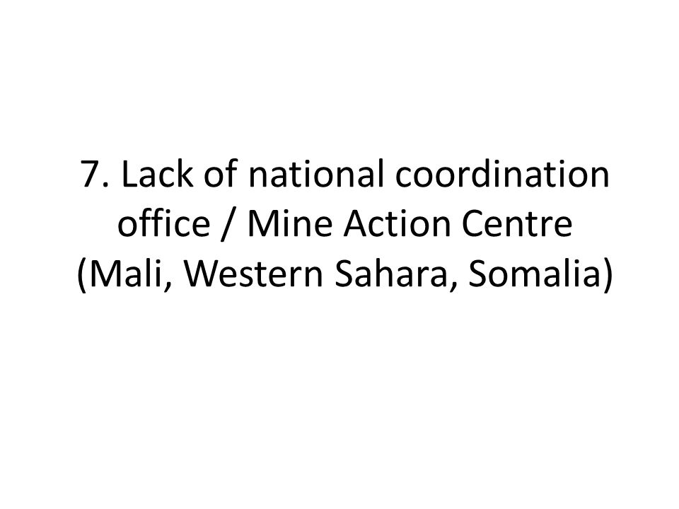 7. Lack of national coordination office / Mine Action Centre (Mali, Western Sahara, Somalia)