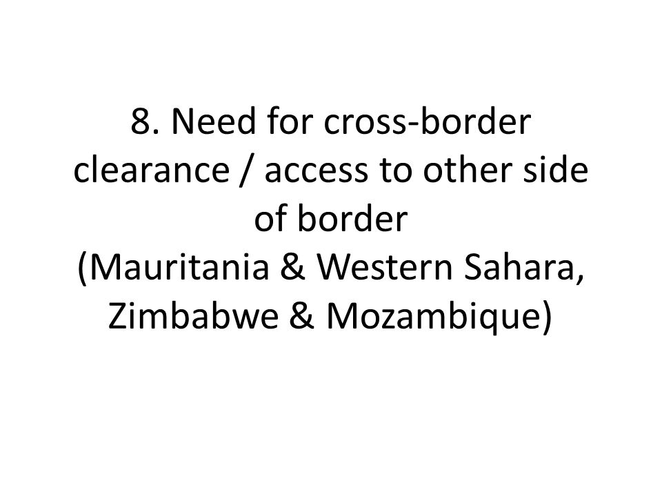 8. Need for cross-border clearance / access to other side of border (Mauritania & Western Sahara, Zimbabwe & Mozambique)