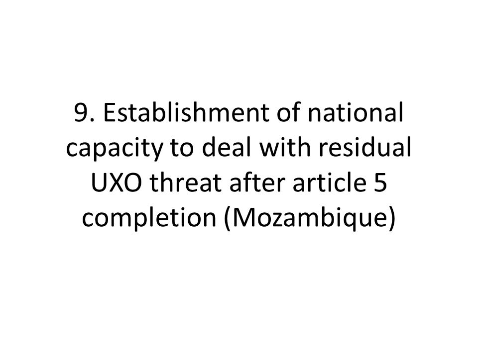 9. Establishment of national capacity to deal with residual UXO threat after article 5 completion (Mozambique)