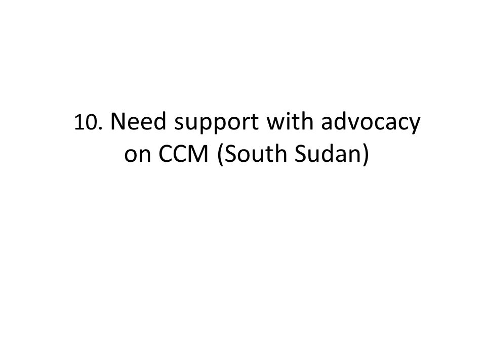 10. Need support with advocacy on CCM (South Sudan)