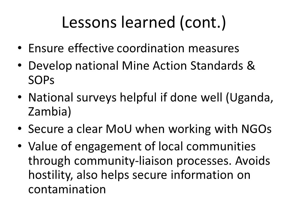 Lessons learned (cont.) Ensure effective coordination measures Develop national Mine Action Standards & SOPs National surveys helpful if done well (Uganda, Zambia) Secure a clear MoU when working with NGOs Value of engagement of local communities through community-liaison processes.