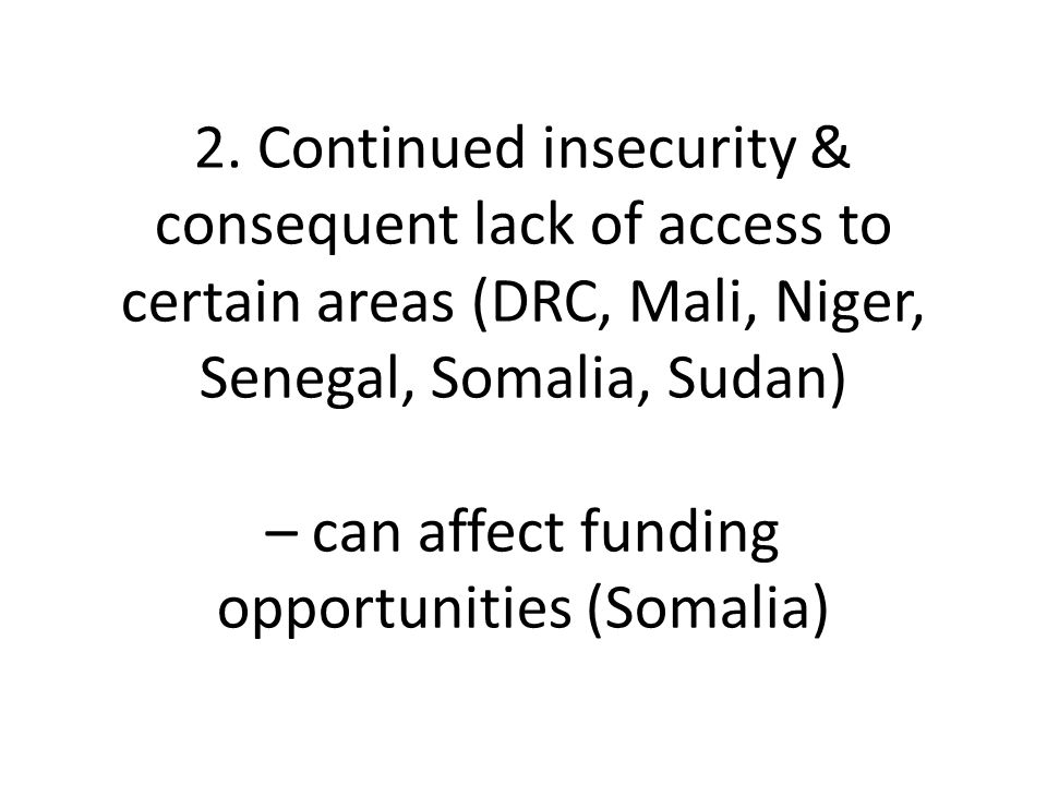 2. Continued insecurity & consequent lack of access to certain areas (DRC, Mali, Niger, Senegal, Somalia, Sudan) – can affect funding opportunities (S