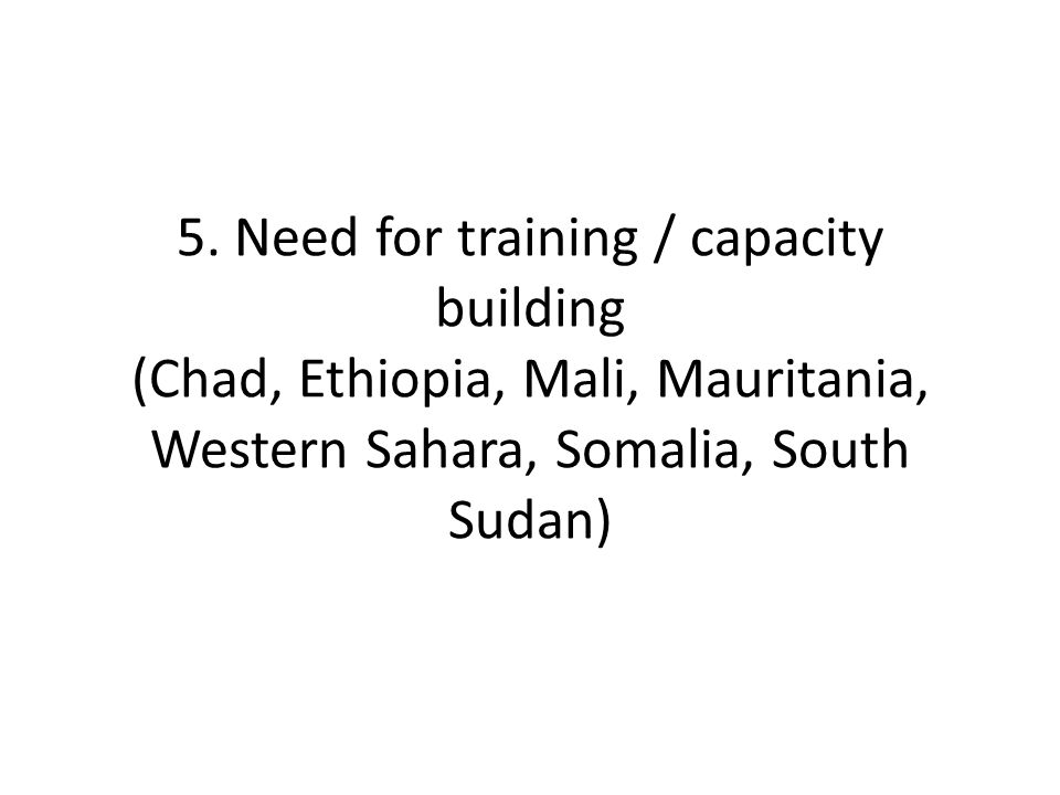 5. Need for training / capacity building (Chad, Ethiopia, Mali, Mauritania, Western Sahara, Somalia, South Sudan)