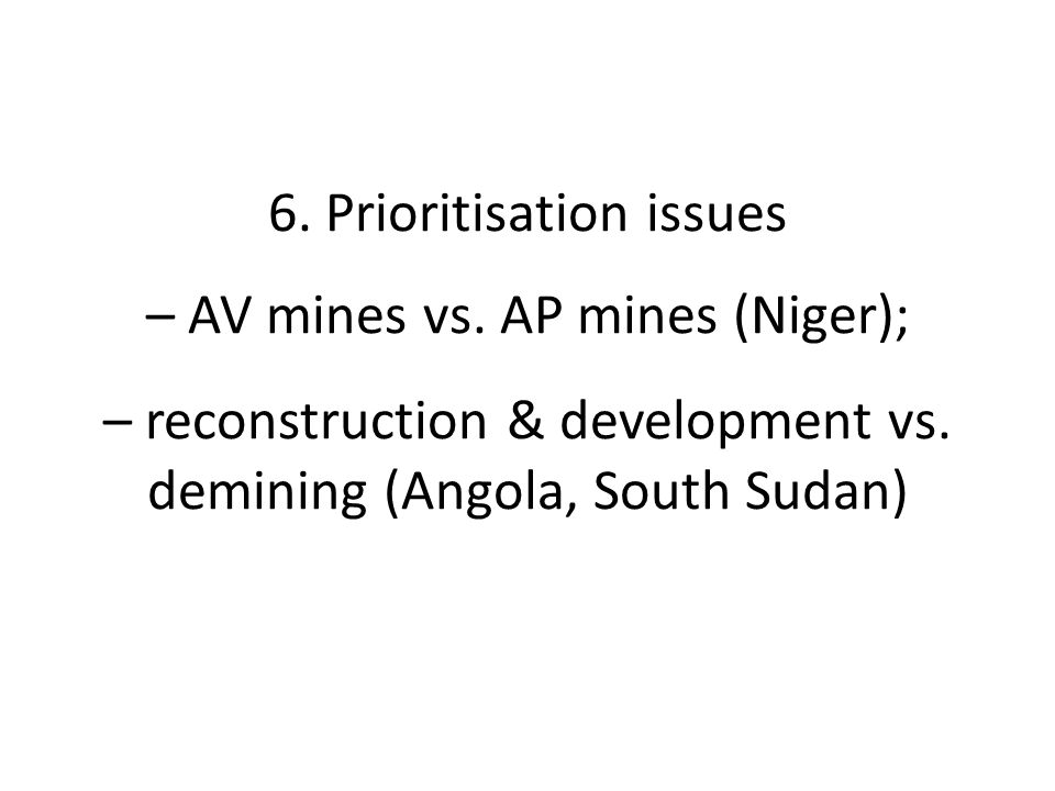 6. Prioritisation issues – AV mines vs. AP mines (Niger); – reconstruction & development vs.