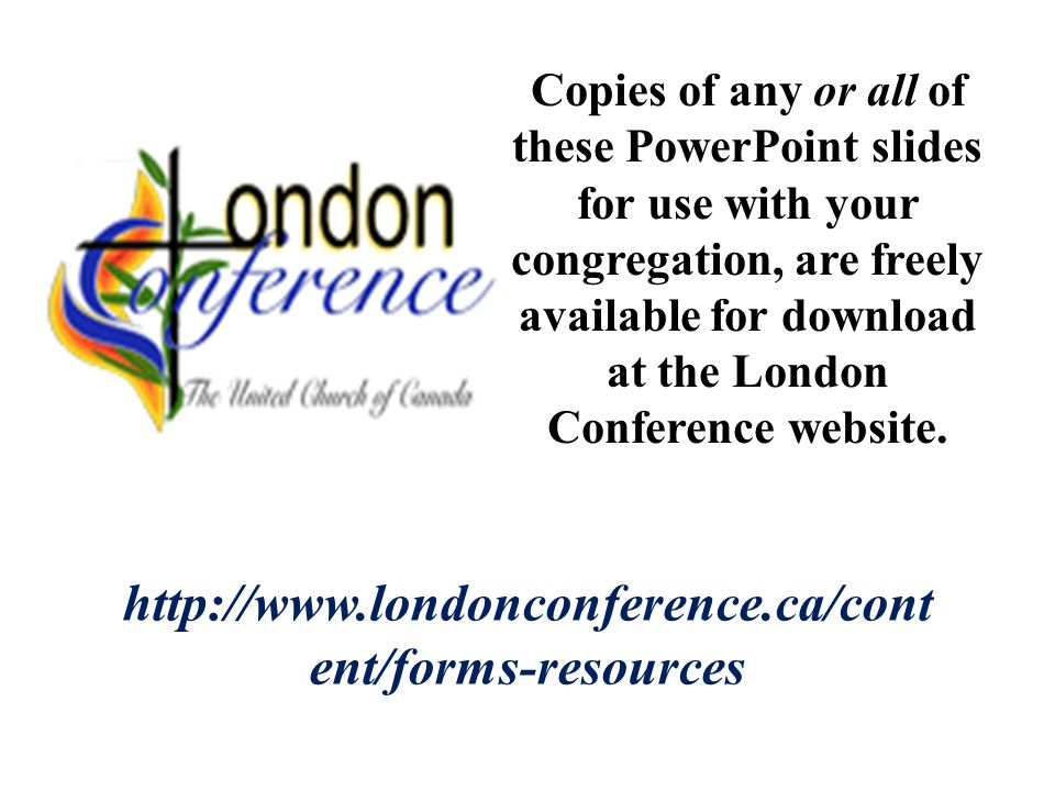http://www.londonconference.ca/cont ent/forms-resources Copies of any or all of these PowerPoint slides for use with your congregation, are freely available for download at the London Conference website.