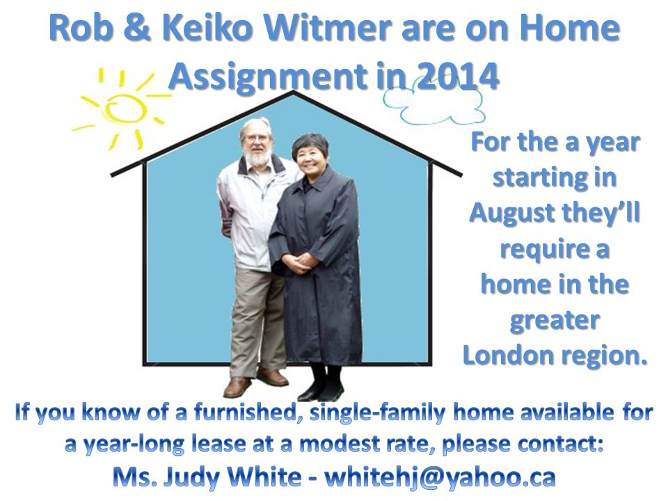 Rob & Keiko Witmer are on Home Assignment in 2014 For the a year starting in August they'll require a home in the greater London region.