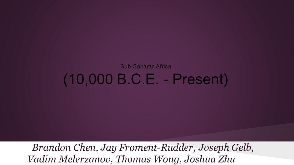 Sub-Saharan Africa (10,000 B.C.E. - Present) Brandon Chen, Jay Froment-Rudder, Joseph Gelb, Vadim Melerzanov, Thomas Wong, Joshua Zhu