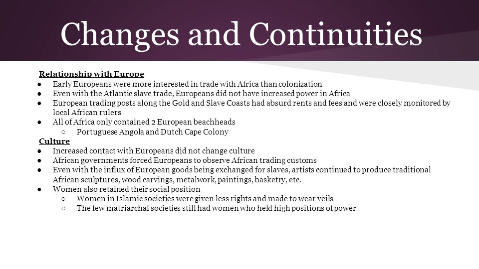Changes and Continuities Relationship with Europe ●Early Europeans were more interested in trade with Africa than colonization ●Even with the Atlantic