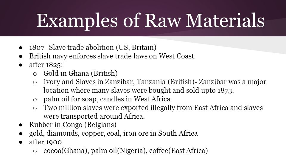 Examples of Raw Materials ● 1807- Slave trade abolition (US, Britain) ● British navy enforces slave trade laws on West Coast. ● after 1825: o Gold in