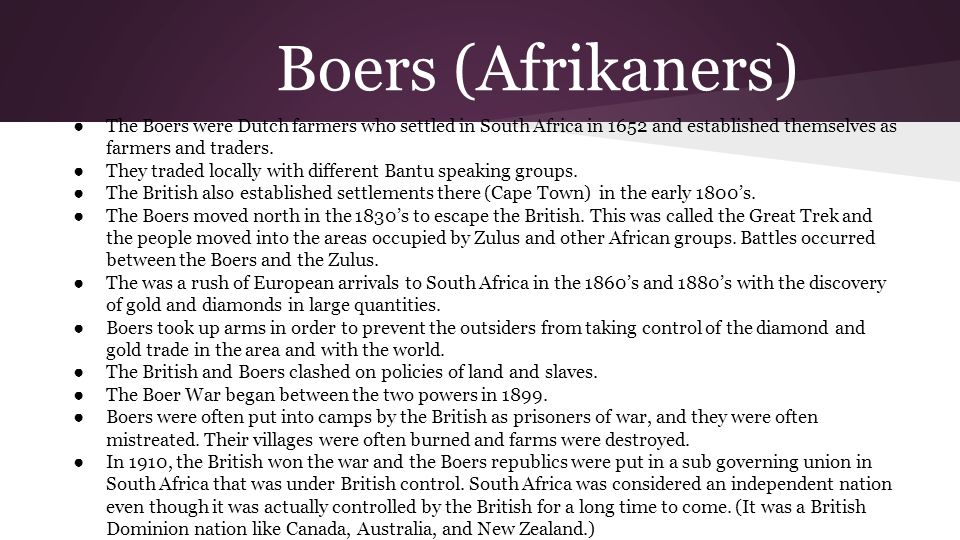 Boers (Afrikaners) ● The Boers were Dutch farmers who settled in South Africa in 1652 and established themselves as farmers and traders. ● They traded
